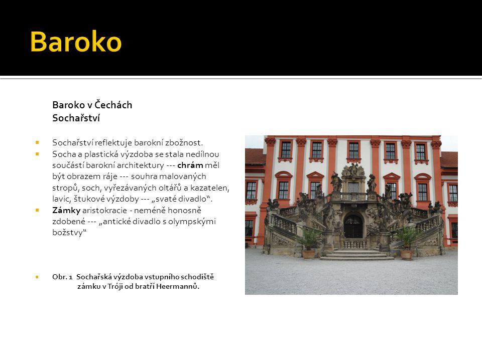 Baroko v Čechách Sochařství  Sochařství reflektuje barokní zbožnost.  Socha a plastická výzdoba se stala nedílnou součástí barokní architektury ---