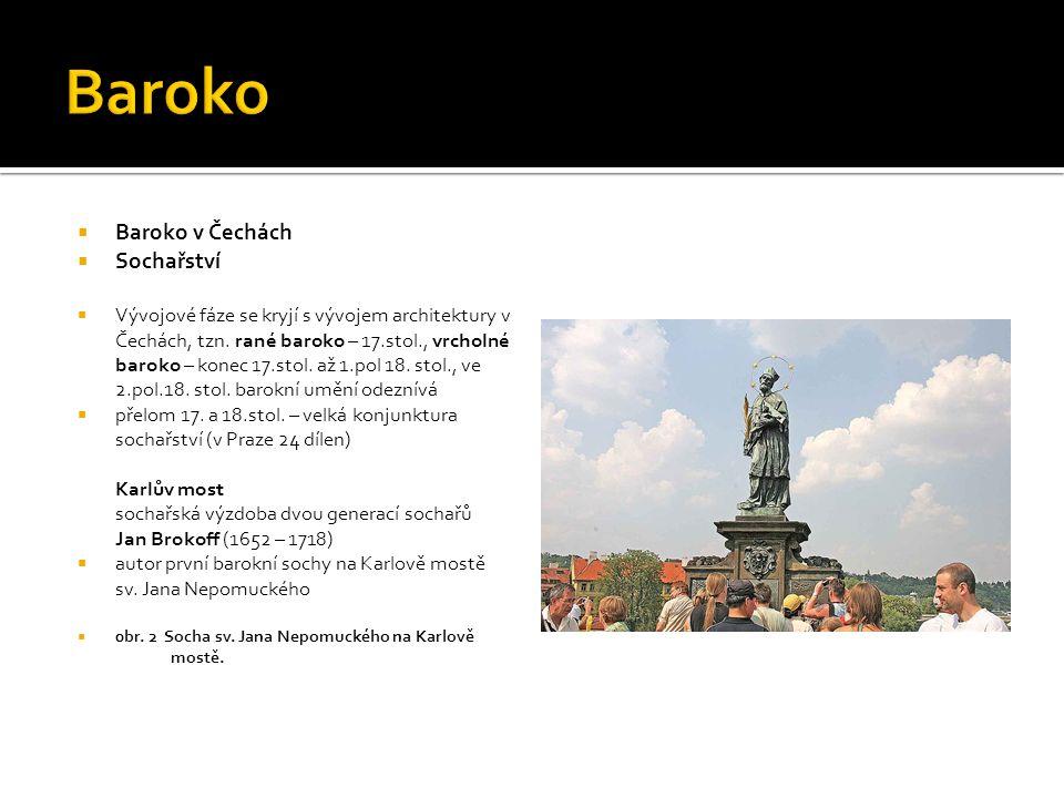Baroko v Čechách Sochařství Ferdinand Maxmilián Brokoff (1688– 1731)  syn Jana Brokoffa, představitel vrcholného baroka v realistickém duchu Znaky:  klidná monumentalita, vyváženost objemu a pohybu Dílo:  několik sousoší pro Karlův most, např.
