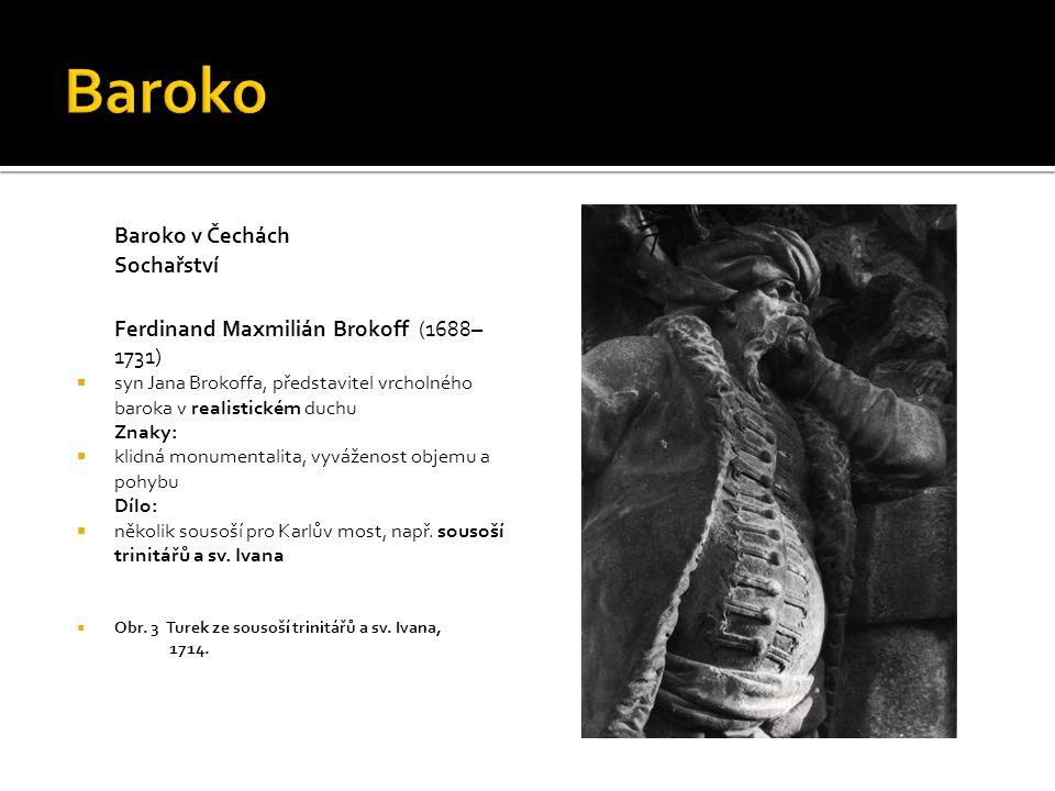 Baroko v Čechách Sochařství Ferdinand Maxmilián Brokoff (1688– 1731)  syn Jana Brokoffa, představitel vrcholného baroka v realistickém duchu Znaky: 