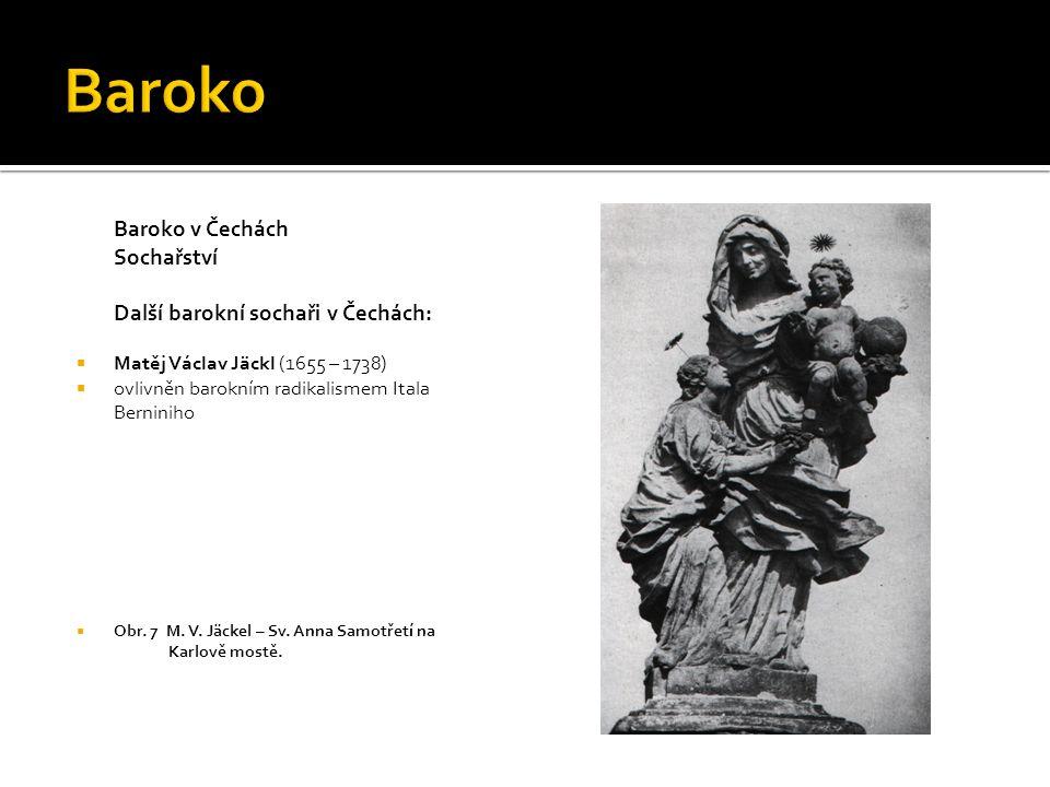 Baroko v Čechách Sochařství Další barokní sochaři v Čechách:  Matěj Václav Jäckl (1655 – 1738)  ovlivněn barokním radikalismem Itala Berniniho  Obr