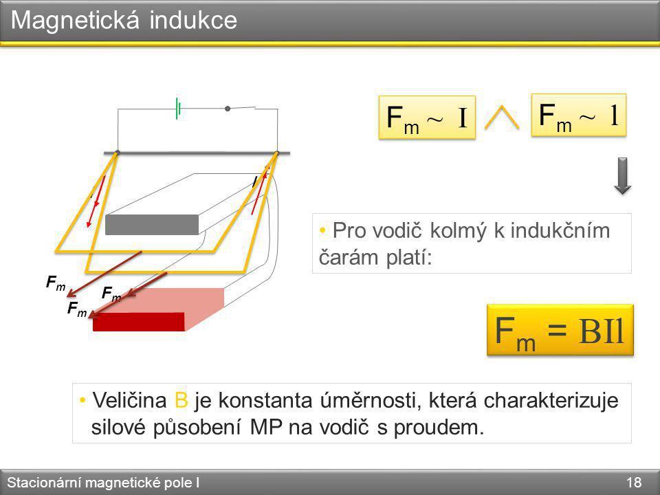 Magnetická indukce Stacionární magnetické pole I 18 I I FmFm FmFm FmFm F m ~ l F m ~ I F m = BIl Veličina B je konstanta úměrnosti, která charakterizu