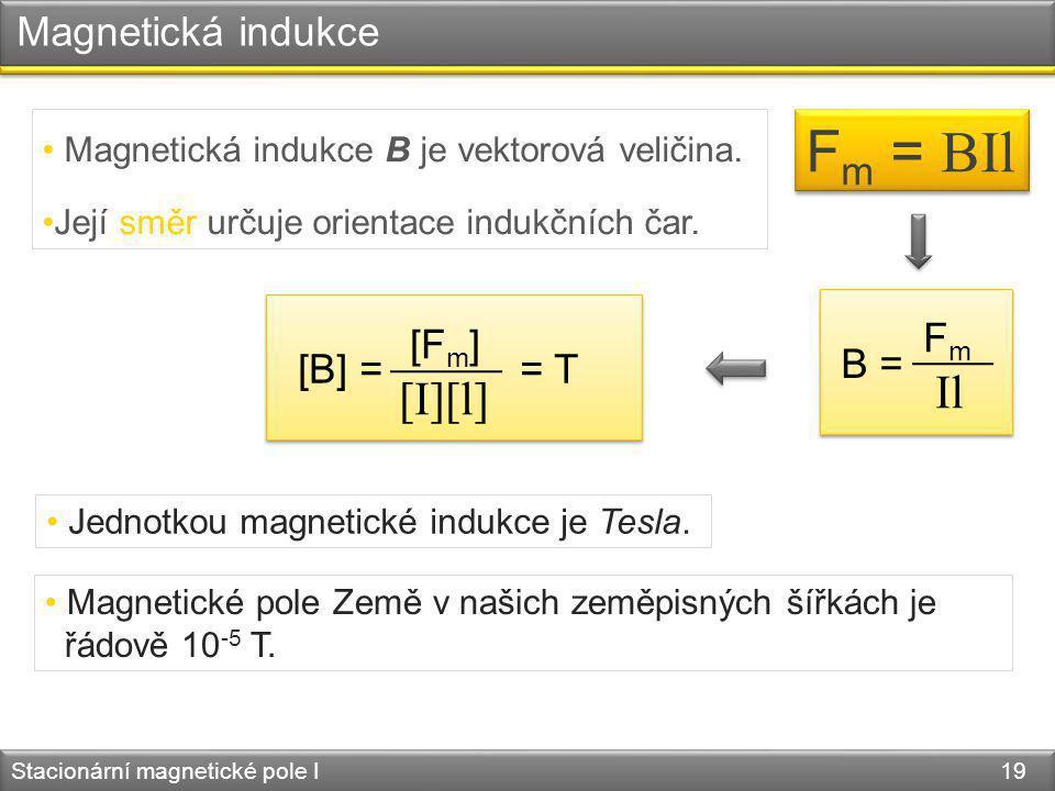 Magnetická indukce Stacionární magnetické pole I 19 F m = BIl Jednotkou magnetické indukce je Tesla. Magnetická indukce B je vektorová veličina. Její