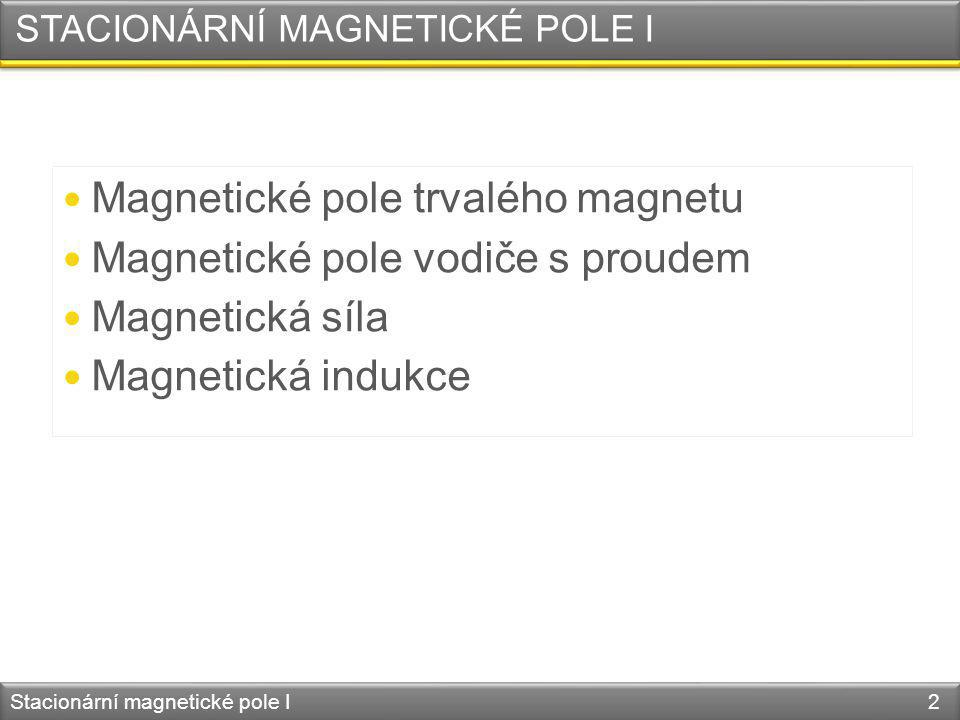 STACIONÁRNÍ MAGNETICKÉ POLE I Magnetické pole trvalého magnetu Magnetické pole vodiče s proudem Magnetická síla Magnetická indukce Stacionární magneti
