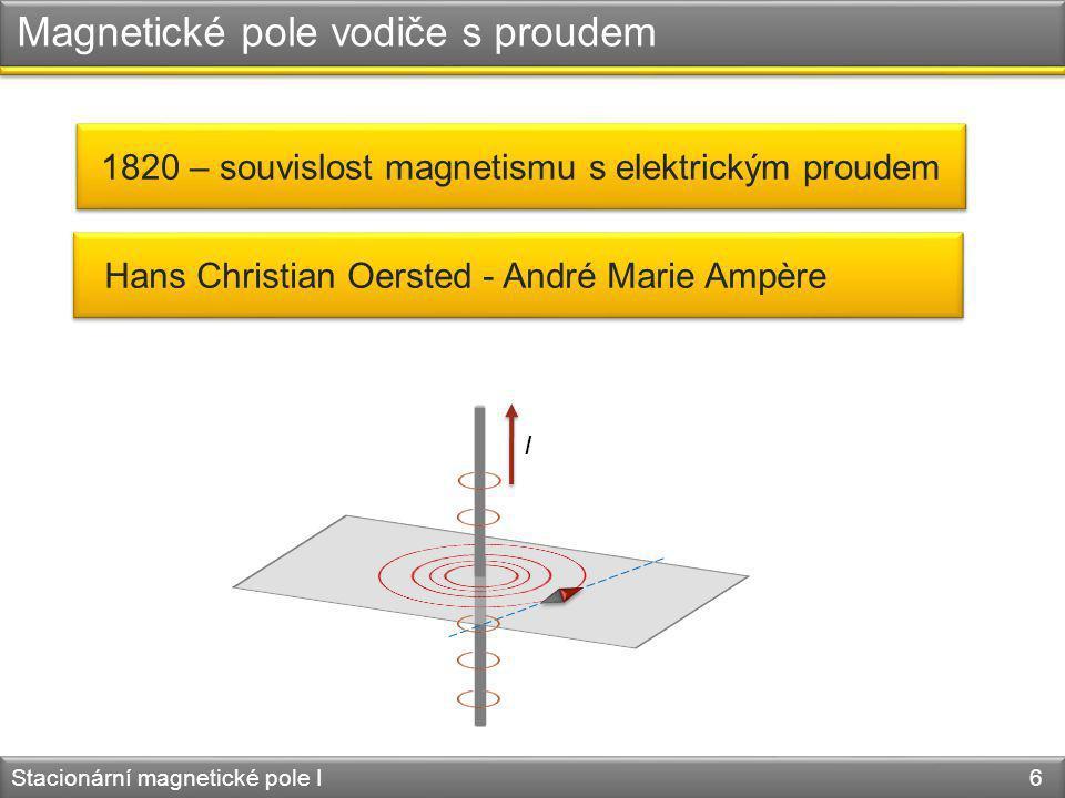 Hans Christian Oersted - André Marie Ampère Magnetické pole vodiče s proudem Stacionární magnetické pole I 6 1820 – souvislost magnetismu s elektrický