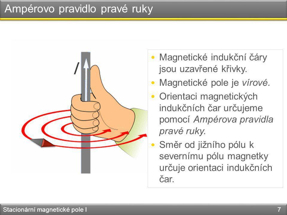 Ampérovo pravidlo pravé ruky Stacionární magnetické pole I 7 Magnetické indukční čáry jsou uzavřené křivky. Magnetické pole je vírové. Orientaci magne