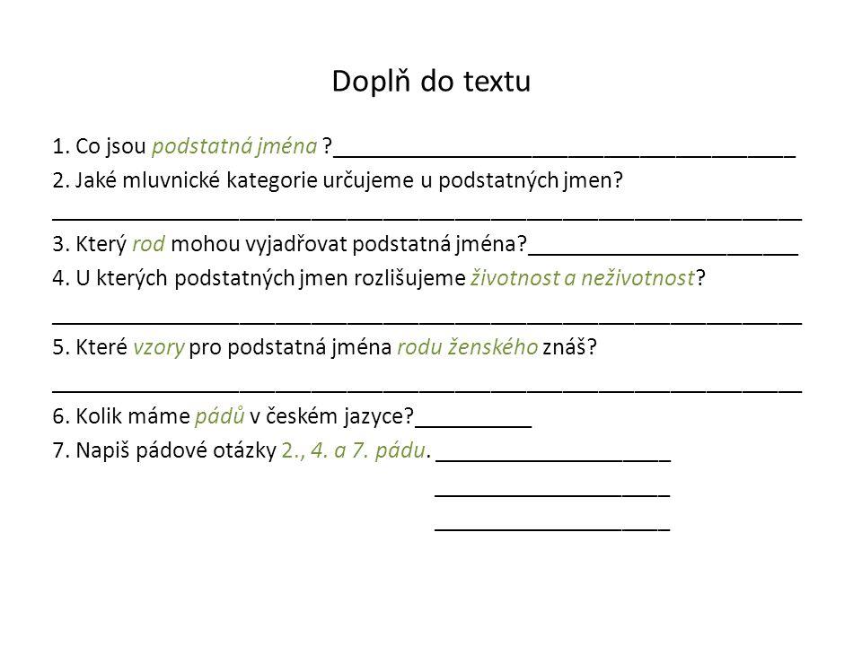 Doplň do textu 1. Co jsou podstatná jména ?_______________________________________ 2. Jaké mluvnické kategorie určujeme u podstatných jmen? __________