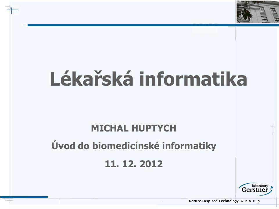 Nature Inspired Technology G r o u p Lékařská informatika MICHAL HUPTYCH Úvod do biomedicínské informatiky 11. 12. 2012