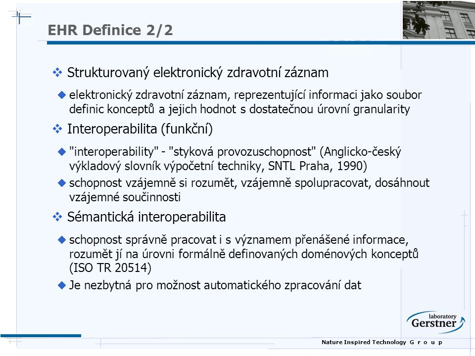 Nature Inspired Technology G r o u p EHR Definice 2/2  Strukturovaný elektronický zdravotní záznam  elektronický zdravotní záznam, reprezentující informaci jako soubor definic konceptů a jejich hodnot s dostatečnou úrovní granularity  Interoperabilita (funkční)  interoperability - styková provozuschopnost (Anglicko-český výkladový slovník výpočetní techniky, SNTL Praha, 1990)  schopnost vzájemně si rozumět, vzájemně spolupracovat, dosáhnout vzájemné součinnosti  Sémantická interoperabilita  schopnost správně pracovat i s významem přenášené informace, rozumět jí na úrovni formálně definovaných doménových konceptů (ISO TR 20514)  Je nezbytná pro možnost automatického zpracování dat
