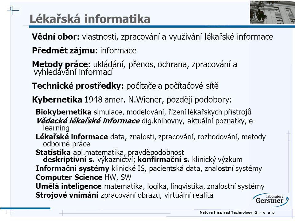 Nature Inspired Technology G r o u p Standardy a normy  Pokyny, věstníky, čísleníky, zákony  Národní  Metodika  Datový standard MZ ČR  Národní číselník laboratorních položek  ČSNI  Evropské  CEN/TC251  Mezinárodní  HL7  DICOM  Počítačová zpracovatelnost, interoperabilita systémů  Jazyk XML  Ontologie (RDF, OWL)  Ochrana osobních údajů, úrovně zabezpečení