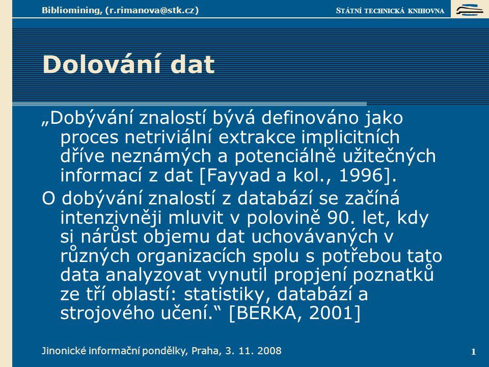 """S TÁTNÍ TECHNICKÁ KNIHOVNA Jinonické informační pondělky, Praha, 3. 11. 2008 Bibliomining, (r.rimanova@stk.cz) 1 Dolování dat """"Dobývání znalostí bývá"""
