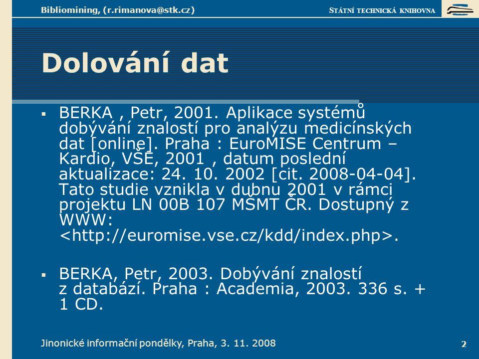 S TÁTNÍ TECHNICKÁ KNIHOVNA Jinonické informační pondělky, Praha, 3. 11. 2008 Bibliomining, (r.rimanova@stk.cz) 2 Dolování dat  BERKA, Petr, 2001. Apl
