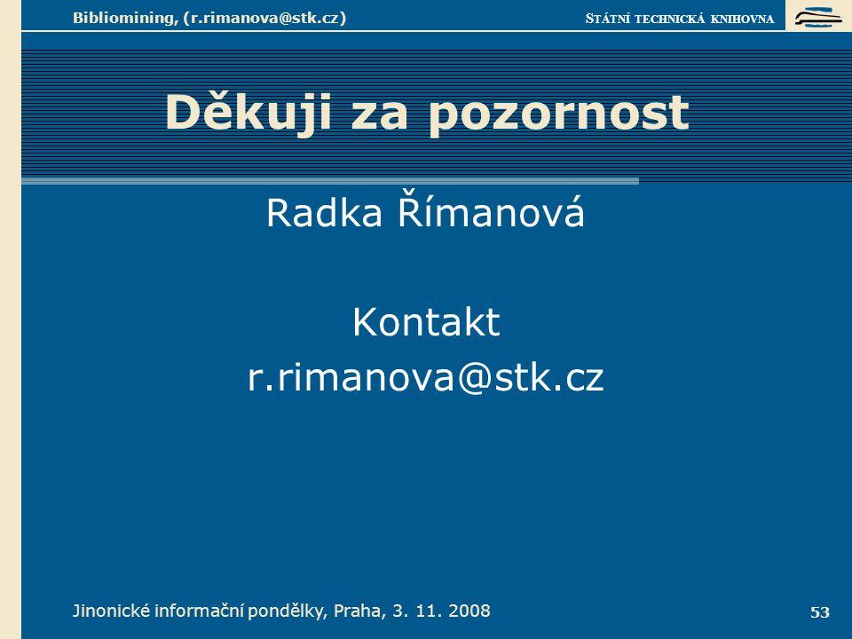 S TÁTNÍ TECHNICKÁ KNIHOVNA Jinonické informační pondělky, Praha, 3. 11. 2008 Bibliomining, (r.rimanova@stk.cz) 53 Děkuji za pozornost Radka Římanová K
