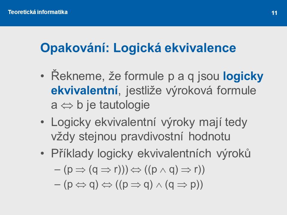 Teoretická informatika 11 Opakování: Logická ekvivalence Řekneme, že formule p a q jsou logicky ekvivalentní, jestliže výroková formule a  b je tautologie Logicky ekvivalentní výroky mají tedy vždy stejnou pravdivostní hodnotu Příklady logicky ekvivalentních výroků –(p  (q  r)))  ((p  q)  r)) –(p  q)  ((p  q)  (q  p))