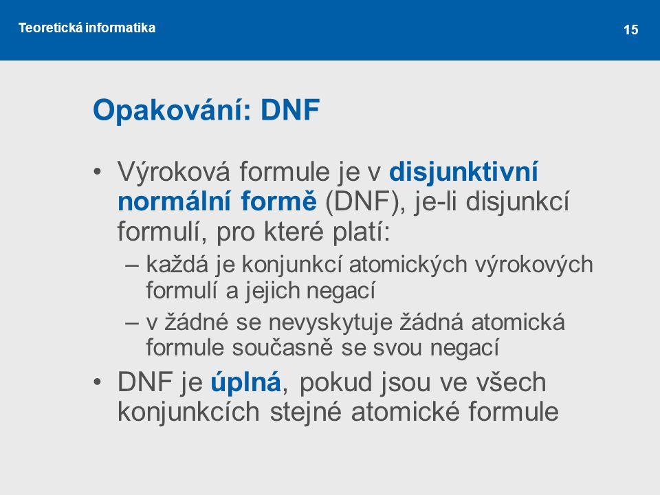 Teoretická informatika 15 Opakování: DNF Výroková formule je v disjunktivní normální formě (DNF), je-li disjunkcí formulí, pro které platí: –každá je konjunkcí atomických výrokových formulí a jejich negací –v žádné se nevyskytuje žádná atomická formule současně se svou negací DNF je úplná, pokud jsou ve všech konjunkcích stejné atomické formule