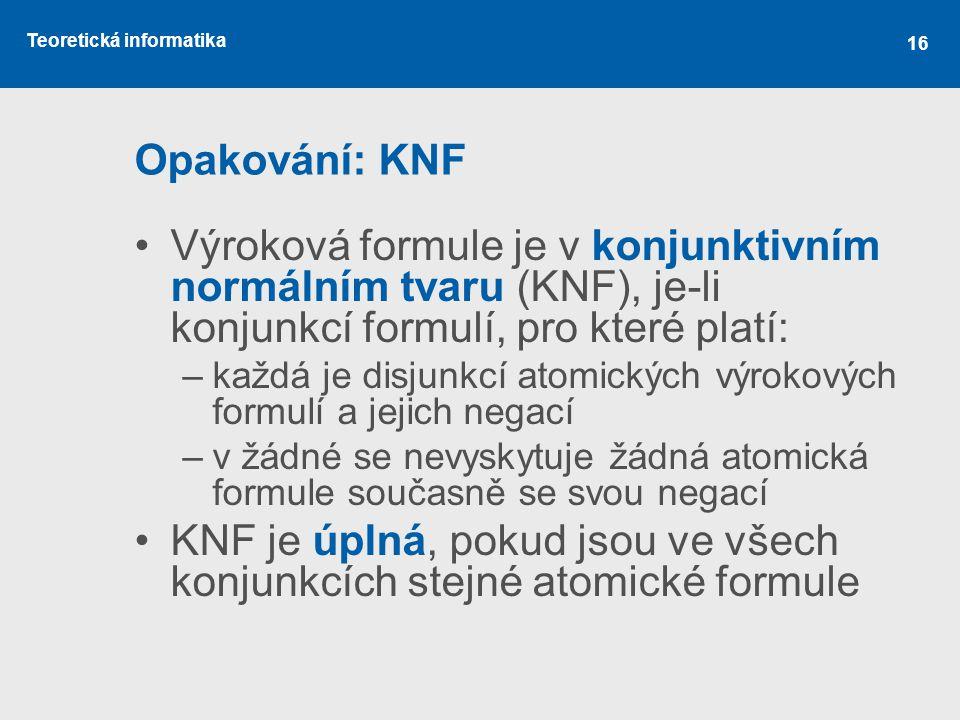 Teoretická informatika 16 Opakování: KNF Výroková formule je v konjunktivním normálním tvaru (KNF), je-li konjunkcí formulí, pro které platí: –každá je disjunkcí atomických výrokových formulí a jejich negací –v žádné se nevyskytuje žádná atomická formule současně se svou negací KNF je úplná, pokud jsou ve všech konjunkcích stejné atomické formule