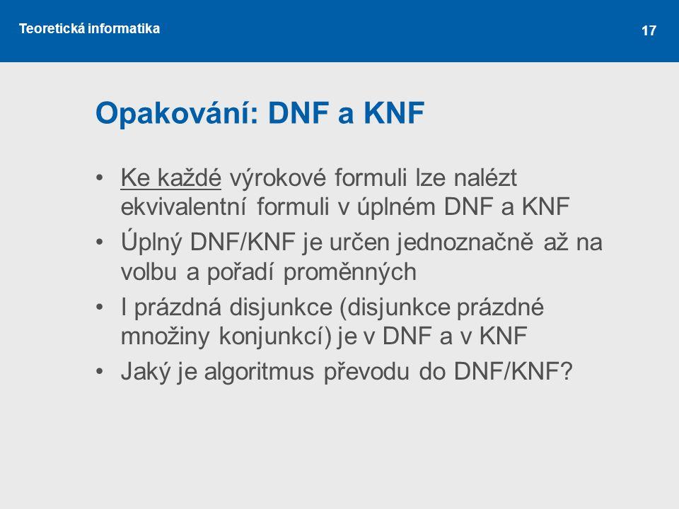 Teoretická informatika 17 Opakování: DNF a KNF Ke každé výrokové formuli lze nalézt ekvivalentní formuli v úplném DNF a KNF Úplný DNF/KNF je určen jednoznačně až na volbu a pořadí proměnných I prázdná disjunkce (disjunkce prázdné množiny konjunkcí) je v DNF a v KNF Jaký je algoritmus převodu do DNF/KNF?