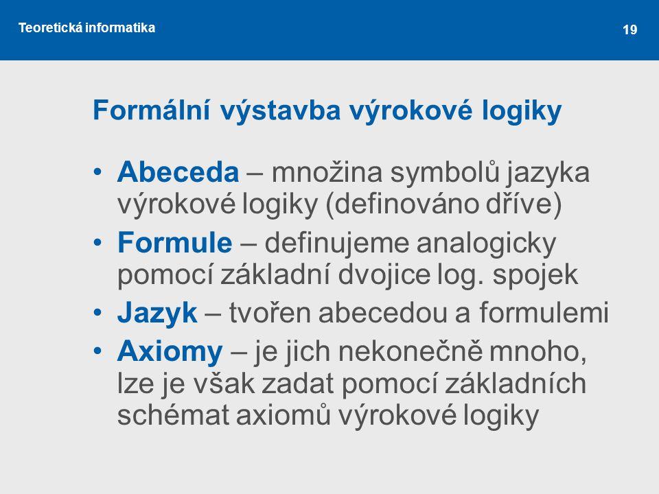 Teoretická informatika 19 Formální výstavba výrokové logiky Abeceda – množina symbolů jazyka výrokové logiky (definováno dříve) Formule – definujeme a