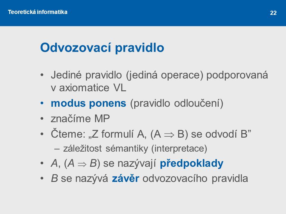 """Teoretická informatika 22 Odvozovací pravidlo Jediné pravidlo (jediná operace) podporovaná v axiomatice VL modus ponens (pravidlo odloučení) značíme MP Čteme: """"Z formulí A, (A  B) se odvodí B –záležitost sémantiky (interpretace) A, (A  B) se nazývají předpoklady B se nazývá závěr odvozovacího pravidla"""