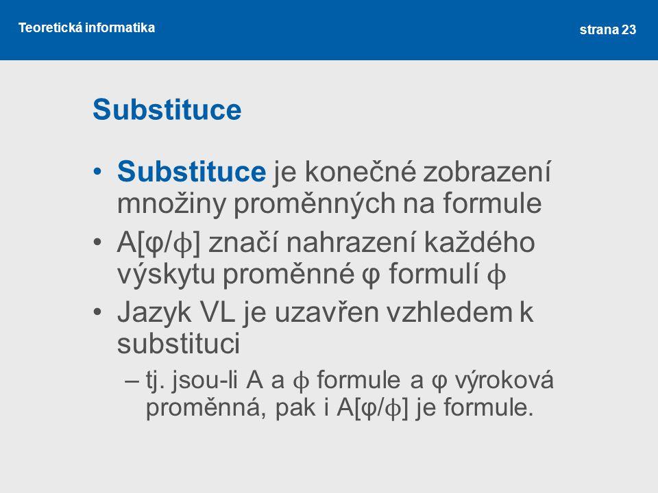 Teoretická informatika Substituce Substituce je konečné zobrazení množiny proměnných na formule A[φ/ ϕ ] značí nahrazení každého výskytu proměnné φ fo