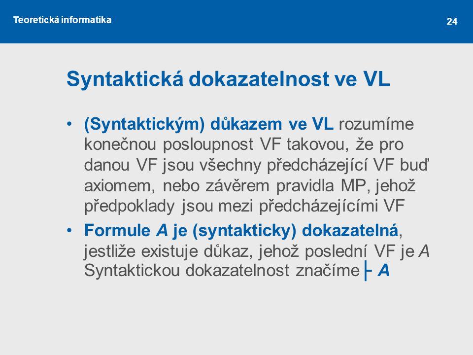 Teoretická informatika Syntaktická dokazatelnost ve VL (Syntaktickým) důkazem ve VL rozumíme konečnou posloupnost VF takovou, že pro danou VF jsou všechny předcházející VF buď axiomem, nebo závěrem pravidla MP, jehož předpoklady jsou mezi předcházejícími VF Formule A je (syntakticky) dokazatelná, jestliže existuje důkaz, jehož poslední VF je A Syntaktickou dokazatelnost značíme ├ A 24