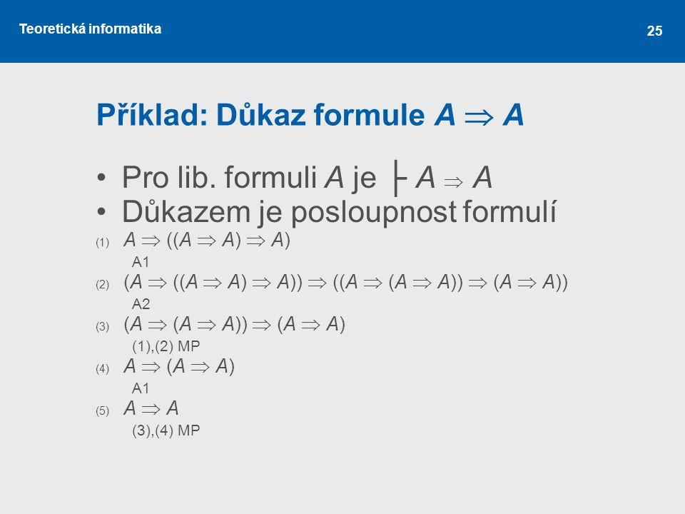 Teoretická informatika Příklad: Důkaz formule A  A Pro lib. formuli A je ├ A  A Důkazem je posloupnost formulí (1) A  ((A  A)  A) A1 (2) (A  ((A