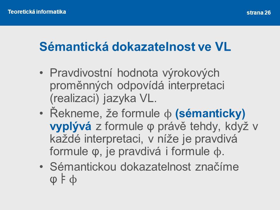 Teoretická informatika Sémantická dokazatelnost ve VL Pravdivostní hodnota výrokových proměnných odpovídá interpretaci (realizaci) jazyka VL. Řekneme,