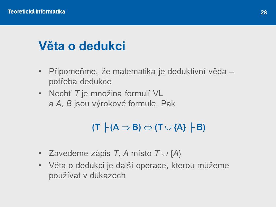 Teoretická informatika 28 Věta o dedukci Připomeňme, že matematika je deduktivní věda – potřeba dedukce Nechť T je množina formulí VL a A, B jsou výro