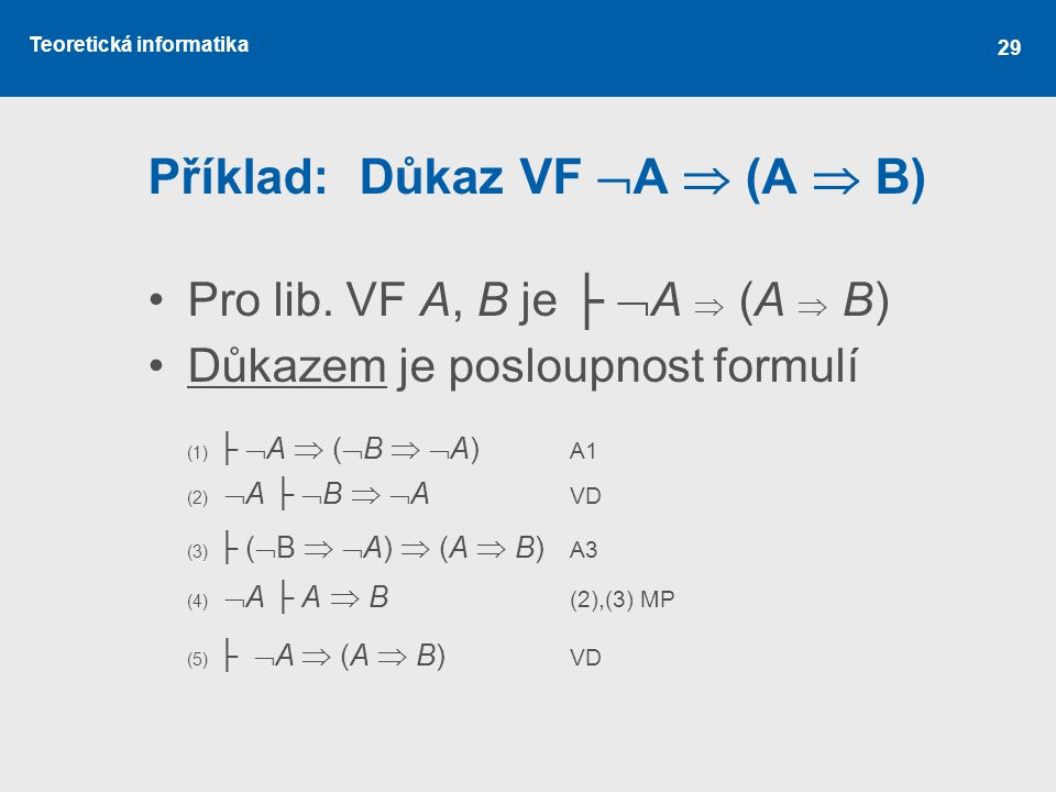 Teoretická informatika 29 Příklad: Důkaz VF  A  (A  B) Pro lib. VF A, B je ├  A  (A  B) Důkazem je posloupnost formulí (1) ├  A  (  B   A)