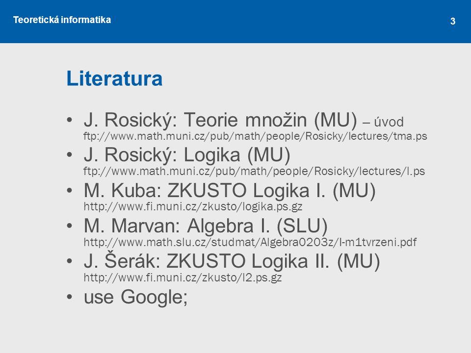 Teoretická informatika Literatura J. Rosický: Teorie množin (MU) – úvod ftp://www.math.muni.cz/pub/math/people/Rosicky/lectures/tma.ps J. Rosický: Log
