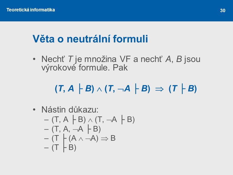 Teoretická informatika 30 Věta o neutrální formuli Nechť T je množina VF a nechť A, B jsou výrokové formule. Pak (T, A ├ B)  (T,  A ├ B)  (T ├ B)