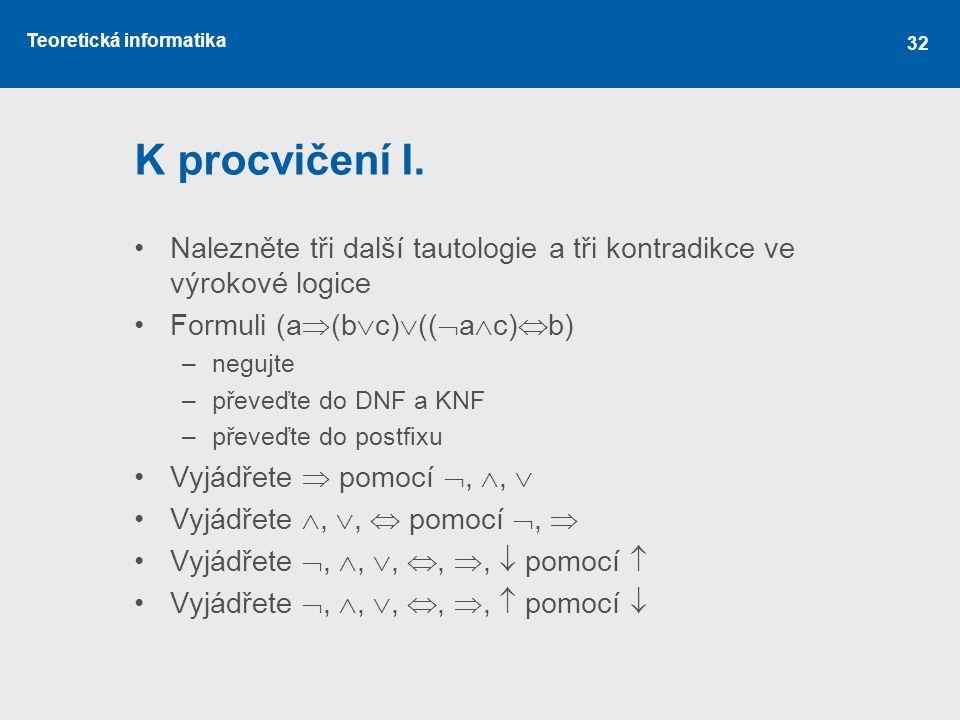 Teoretická informatika 32 K procvičení I. Nalezněte tři další tautologie a tři kontradikce ve výrokové logice Formuli (a  (b  c)  ((  a  c)  b)