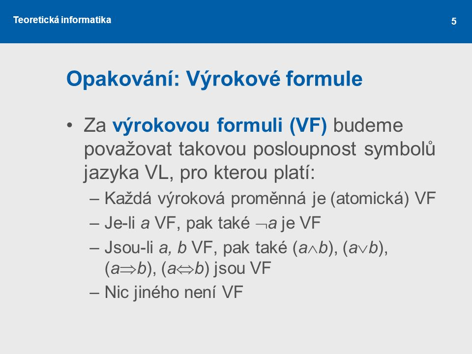 Teoretická informatika 5 Opakování: Výrokové formule Za výrokovou formuli (VF) budeme považovat takovou posloupnost symbolů jazyka VL, pro kterou platí: –Každá výroková proměnná je (atomická) VF –Je-li a VF, pak také  a je VF –Jsou-li a, b VF, pak také (a  b), (a  b), (a  b), (a  b) jsou VF –Nic jiného není VF