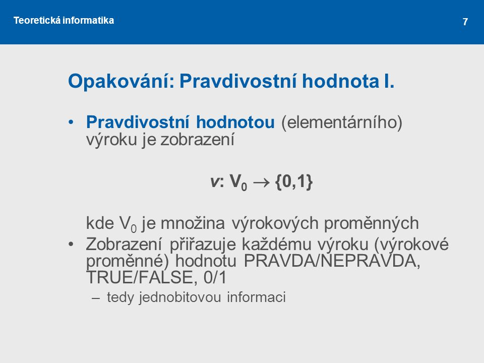 Teoretická informatika Opakování: Pravdivostní hodnota I. Pravdivostní hodnotou (elementárního) výroku je zobrazení v: V 0  {0,1} kde V 0 je množina