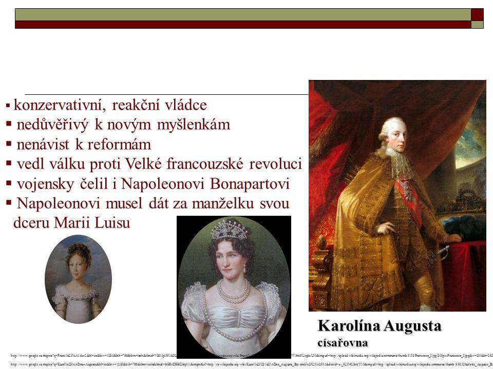  konzervativní, reakční vládce  nedůvěřivý k novým myšlenkám  nenávist k reformám  vedl válku proti Velké francouzské revoluci  vojensky čelil i Napoleonovi Bonapartovi  Napoleonovi musel dát za manželku svou dceru Marii Luisu Karolína Augusta císařovna http://www.google.cz/imgres q=Franti%C5%A1ek+I.&hl=cs&biw=1280&bih=766&tbm=isch&tbnid=VHMpl56lAOLioM:&imgrefurl=http://cs.wikipedia.org/wiki/Franti%25C5%25A1ek_I.&docid=5VWJmi6UcgkxUM&imgurl=http://upload.wikimedia.org/wikipedia/commons/thumb/5/58/Francesco_I.jpg/200px-Francesco_I.jpg&w=200&h=283&ei=ZQwIUMCGMIqPswbvs6DHAw&zoom=1&iact=hc&vpx=183&vpy=163&dur=1843&hovh=226&hovw=160&tx=70&ty=139&sig=104430009650744727929&page=1&tbnh=126&tbnw=90&start=0&ndsp=36&ved=1t:429,r:0,s:0,i:83 http://www.google.cz/imgres q=Karol%C3%ADna+Augusta&hl=cs&biw=1280&bih=766&tbm=isch&tbnid=9t9RrZf9HCktpM:&imgrefurl=http://cs.wikipedia.org/wiki/Karol%25C3%25ADna_Augusta_Bavorsk%25C3%25A1&docid=u-_hU54UJsnjYM&imgurl=http://upload.wikimedia.org/wikipedia/commons/thumb/9/90/Charlotte_Auguste_Bayern_1792_1873.png/200px-Charlotte_Auguste_Bayern_1792_1873.png&w=200&h=251&ei=0Q0IUI-vOpDJsgai2om-Aw&zoom=1&iact=hc&vpx=191&vpy=143&dur=2109&hovh=200&hovw=160&tx=102&ty=105&sig=104430009650744727929&page=1&tbnh=132&tbnw=105&start=0&ndsp=32&ved=1t:429,r:0,s:0,i:69