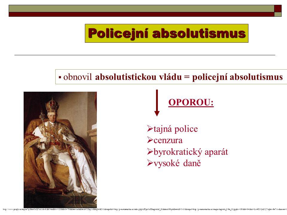  obnovil absolutistickou vládu = policejní absolutismus Policejní absolutismus OPOROU:  tajná police  cenzura  byrokratický aparát  vysoké daně http://www.google.cz/imgres q=franti%C5%A1ek+I.&hl=cs&biw=1280&bih=766&tbm=isch&tbnid=X3bg1ARHqO4SCM:&imgrefurl=http://p-numismatika.cz/index.php%3Fget%3Dkapitola6_03&docid=Rq4d2m4aG-YviM&imgurl=http://p-numismatika.cz/images/kapitola_6/fra_02.jpg&w=590&h=941&ei=LA4IUMjnLYjVsgbcwfm7Aw&zoom=1&iact=hc&vpx=484&vpy=134&dur=218&hovh=284&hovw=178&tx=108&ty=172&sig=104430009650744727929&page=1&tbnh=126&tbnw=80&start=0&ndsp=36&ved=1t:429,r:3,s:0,i:92