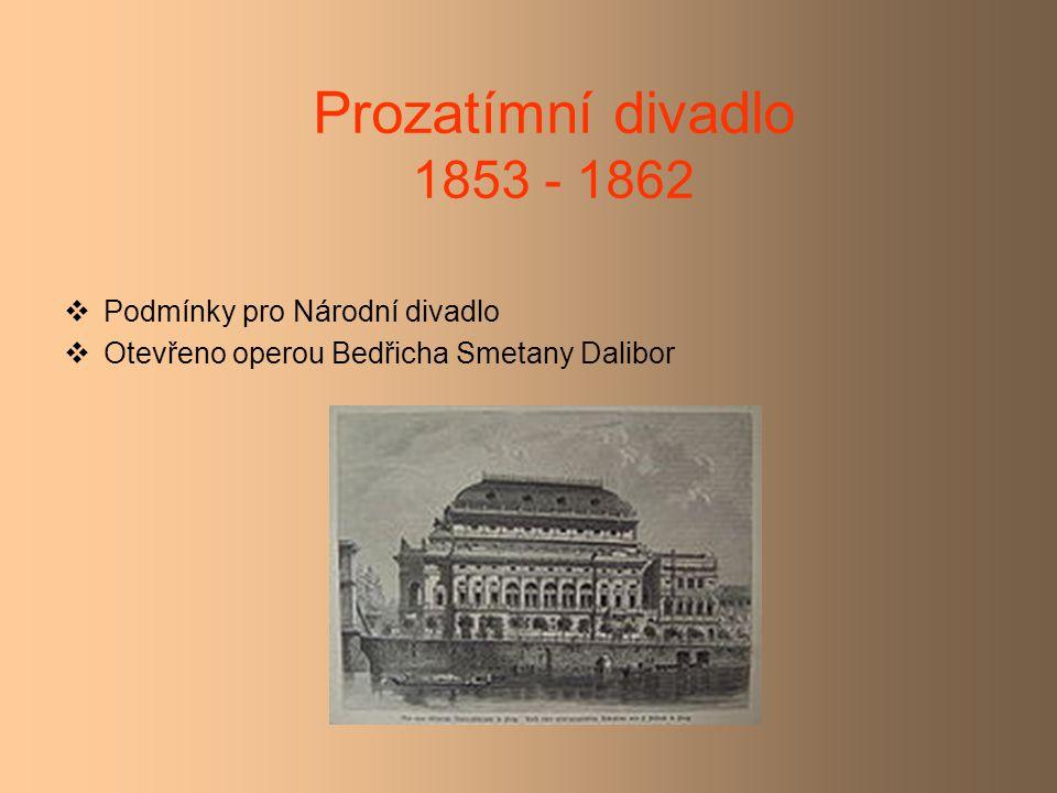 Prozatímní divadlo 1853 - 1862  Podmínky pro Národní divadlo  Otevřeno operou Bedřicha Smetany Dalibor