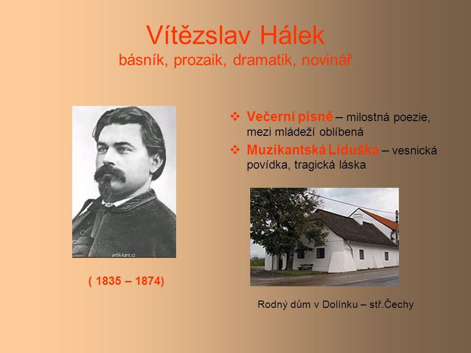 Vítězslav Hálek básník, prozaik, dramatik, novinář  Večerní písně – milostná poezie, mezi mládeží oblíbená  Muzikantská Liduška – vesnická povídka, tragická láska Rodný dům v Dolínku – stř.Čechy ( 1835 – 1874)