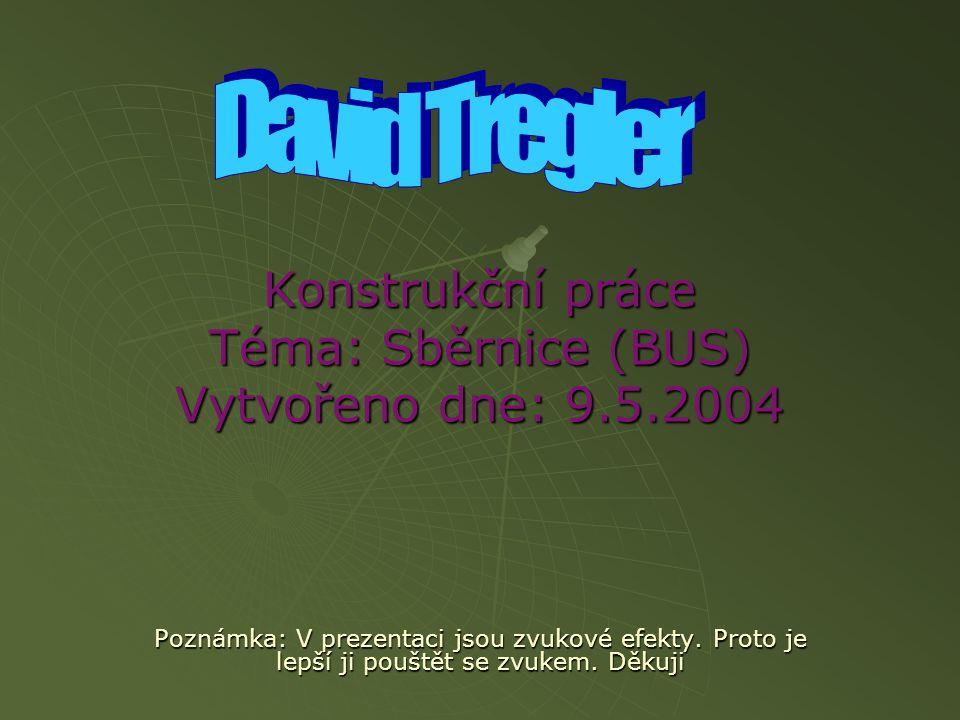 Konstrukční práce Téma: Sběrnice (BUS) Vytvořeno dne: 9.5.2004 Poznámka: V prezentaci jsou zvukové efekty.