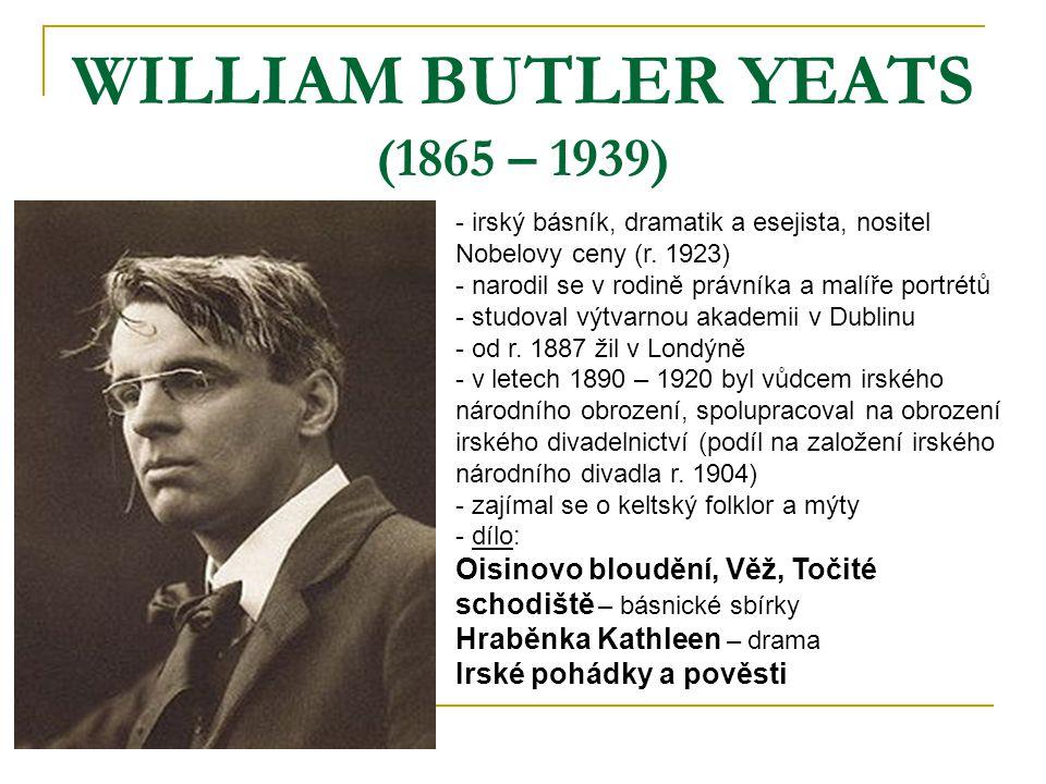 WILLIAM BUTLER YEATS (1865 – 1939) - irský básník, dramatik a esejista, nositel Nobelovy ceny (r. 1923) - narodil se v rodině právníka a malíře portré