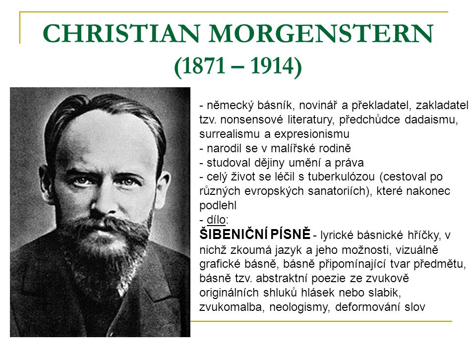CHRISTIAN MORGENSTERN (1871 – 1914) - německý básník, novinář a překladatel, zakladatel tzv. nonsensové literatury, předchůdce dadaismu, surrealismu a
