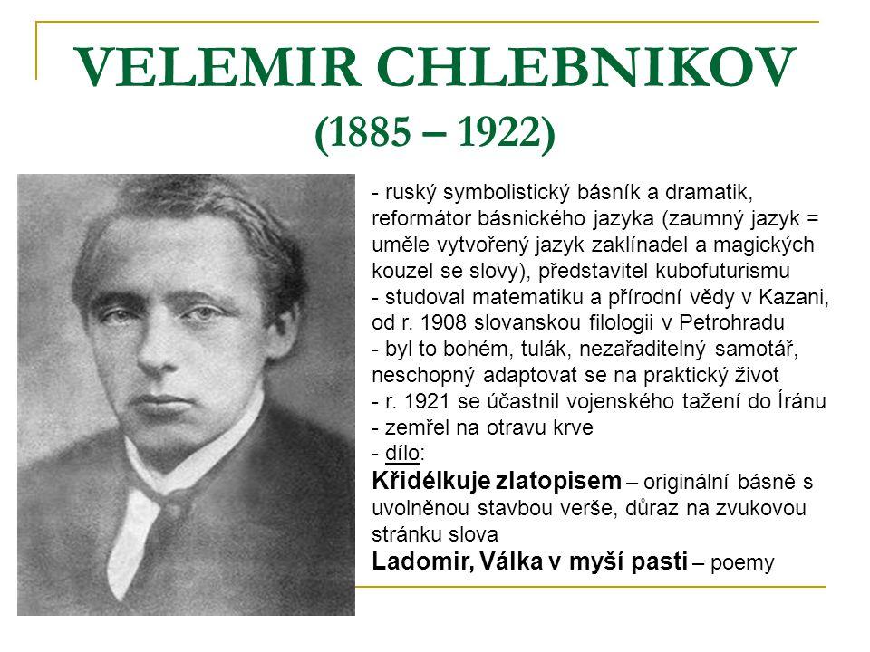 VELEMIR CHLEBNIKOV (1885 – 1922) - ruský symbolistický básník a dramatik, reformátor básnického jazyka (zaumný jazyk = uměle vytvořený jazyk zaklínade