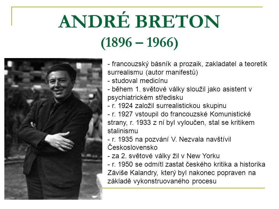 ANDRÉ BRETON (1896 – 1966) - francouzský básník a prozaik, zakladatel a teoretik surrealismu (autor manifestů) - studoval medicínu - během 1. světové