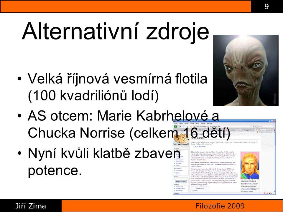 Filozofie 2009 Jiří Zima 9 Alternativní zdroje Velká říjnová vesmírná flotila (100 kvadriliónů lodí) AS otcem: Marie Kabrhelové a Chucka Norrise (celkem 16 dětí) Nyní kvůli klatbě zbaven potence.