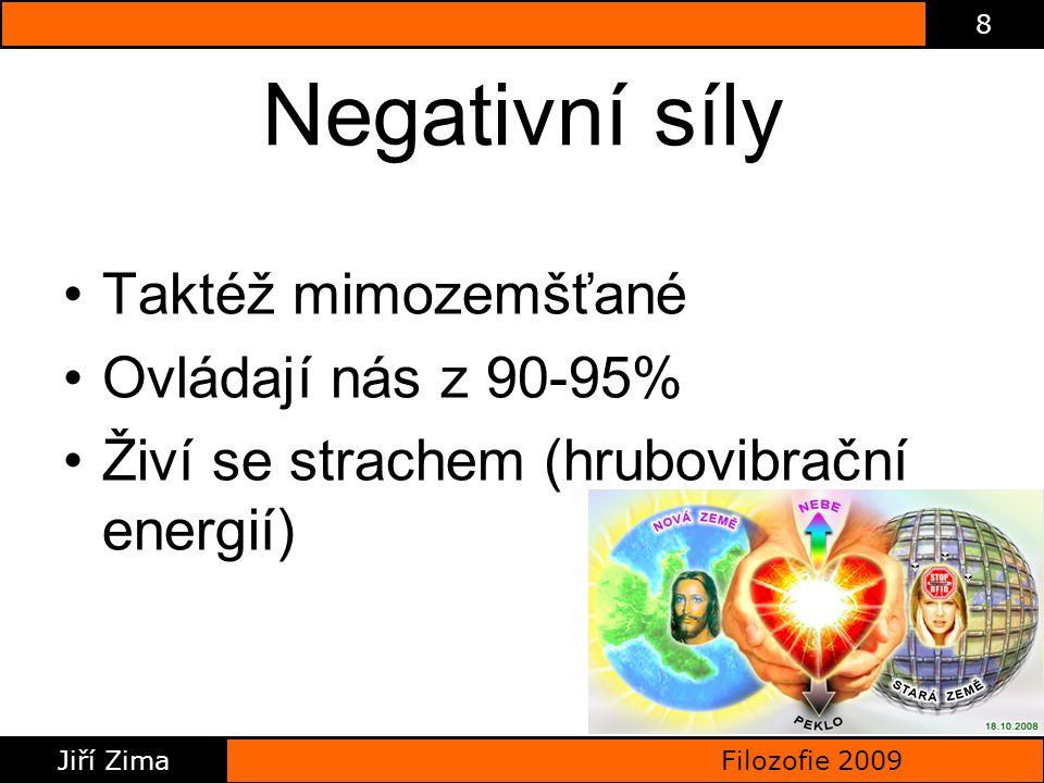 Filozofie 2009 Jiří Zima 8 Negativní síly Taktéž mimozemšťané Ovládají nás z 90-95% Živí se strachem (hrubovibrační energií)