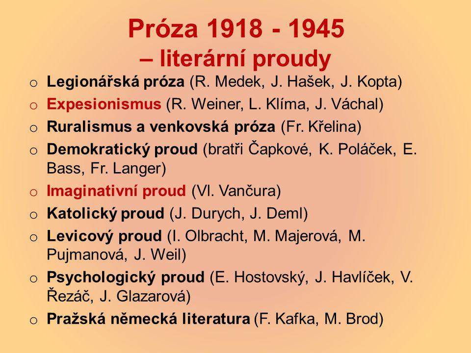 Próza 1918 - 1945 – literární proudy o Legionářská próza (R. Medek, J. Hašek, J. Kopta) o Expesionismus (R. Weiner, L. Klíma, J. Váchal) o Ruralismus
