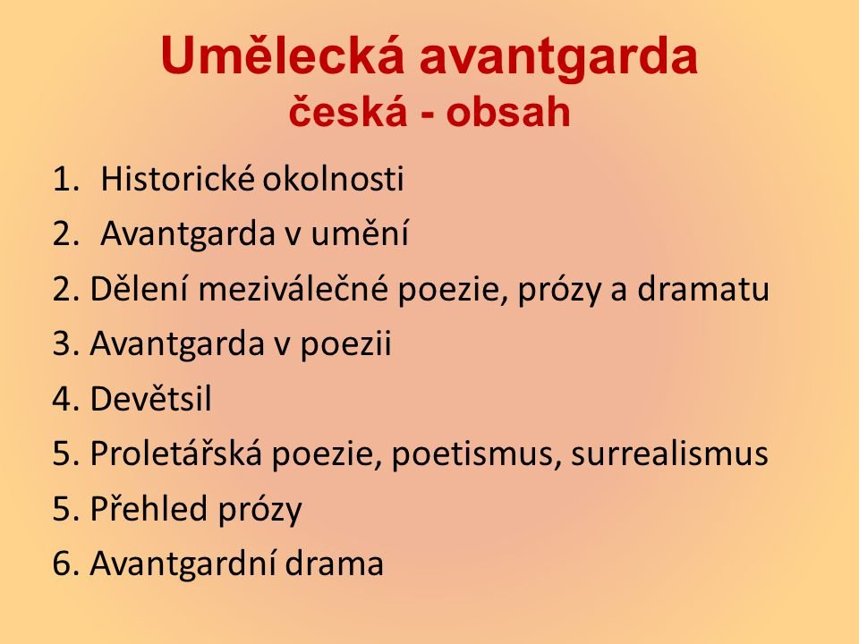 Umělecká avantgarda česká - obsah 1.Historické okolnosti 2.Avantgarda v umění 2. Dělení meziválečné poezie, prózy a dramatu 3. Avantgarda v poezii 4.