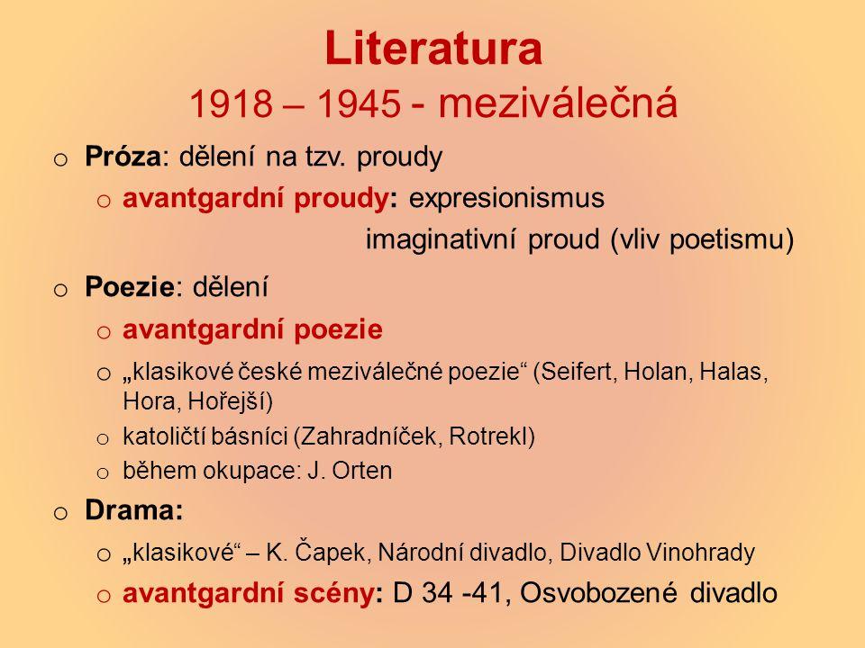 Literatura 1918 – 1945 - meziválečná o Próza: dělení na tzv. proudy o avantgardní proudy: expresionismus imaginativní proud (vliv poetismu) o Poezie: