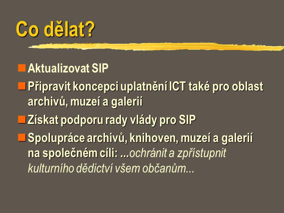 Co dělat? Aktualizovat SIP Připravit koncepci uplatnění ICT také pro oblast archivů, muzeí a galerií Připravit koncepci uplatnění ICT také pro oblast