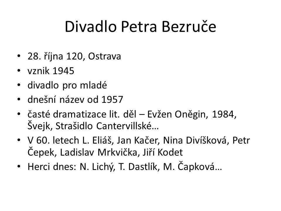Divadlo Petra Bezruče 28. října 120, Ostrava vznik 1945 divadlo pro mladé dnešní název od 1957 časté dramatizace lit. děl – Evžen Oněgin, 1984, Švejk,