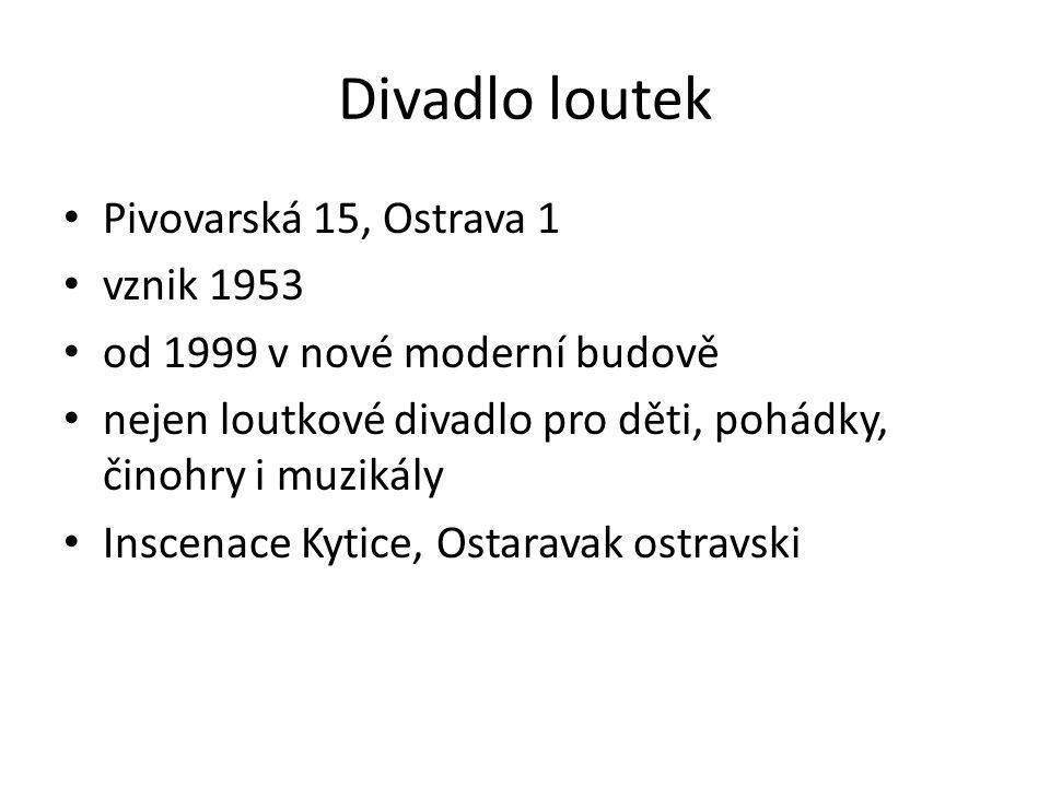 Pivovarská 15, Ostrava 1 vznik 1953 od 1999 v nové moderní budově nejen loutkové divadlo pro děti, pohádky, činohry i muzikály Inscenace Kytice, Ostaravak ostravski